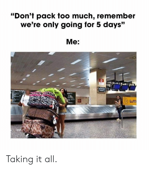 "5 Days: ""Don't pack too much, remember  we're only going for 5 days""  Me: Taking it all."