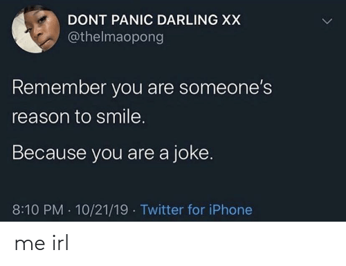 darling: DONT PANIC DARLING XX  @thelmaopong  Remember you are someone's  reason to smile.  Because you are a joke.  8:10 PM · 10/21/19 · Twitter for iPhone me irl