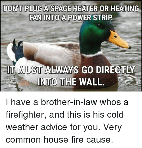 Cold Weather: DON'T PLUG A SPACE HEATER OR HEATING  FAN INTO A POWER STRIP  61  IT MUST ALWAYS GO DIRECTLY  INTO THE WALL. I have a brother-in-law whos a firefighter, and this is his cold weather advice for you. Very common house fire cause.