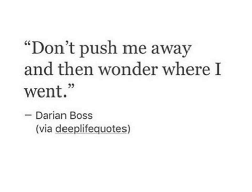 """Push Me: """"Don't push me away  and then wonder where I  went.""""  Darian Boss  (via deeplifequotes)"""