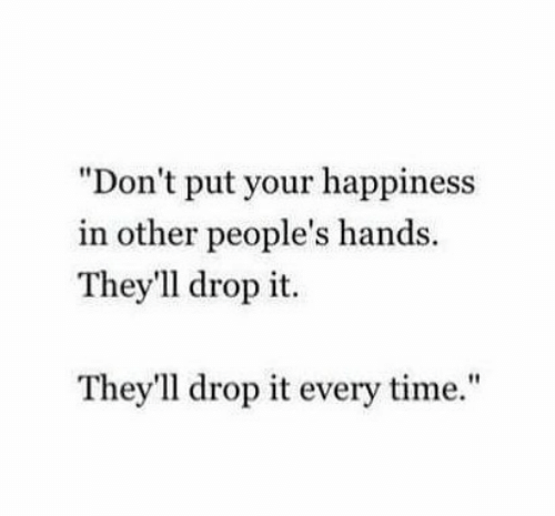 "Time, Happiness, and Drop: ""Don't put your happiness  in other people's hands.  They'1l drop it.  They'll drop it every time."""