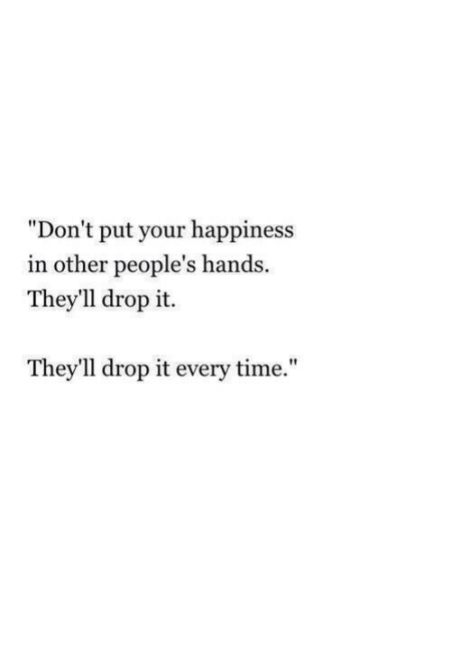 "Time, Happiness, and Drop: ""Don't put your happiness  in other people's hands.  They'll drop it.  They'll drop it every time."""