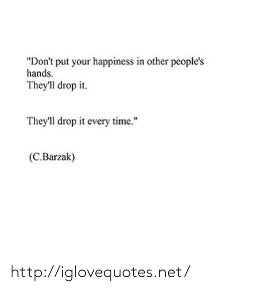 "Http, Time, and Happiness: ""Don't put your happiness in other people's  hands  They'll drop it.  They'll drop it every time.""  (C.Barzak) http://iglovequotes.net/"
