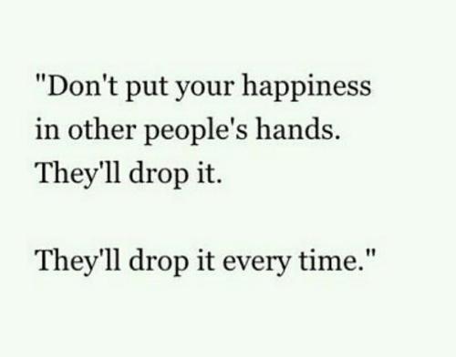 "Time, Happiness, and Drop: ""Don't put your happiness  in other people's hands  They'll drop it.  Thev'll drop it every time,"""