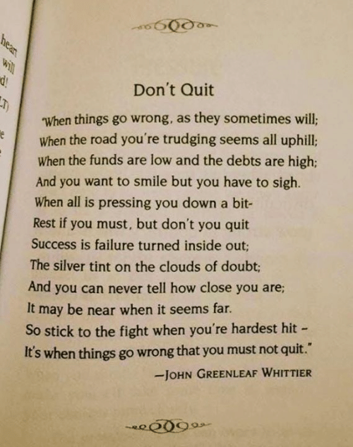 inside out: Don't Quit  When things go wrong, as they sometimes will;  When the road you're trudging seems all uphill:  When the funds are low and the debts are high;  And you want to smile but you have to sigh.  When all is pressing you down a bit-  Rest if you must, but don't you quit  Success is failure turned inside out;  The silver tint on the clouds of doubt;  And you can never tell how close you are  It may be near when it seems far  So stick to the fight when you're hardest hit  It's when things go wrong that you must not quit.  JOHN GREENLEAF WHITTIER