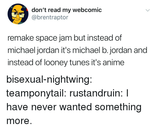 Looney Tunes: don't read my webcomic  @brentraptor  remake space jam but instead of  michael jordan it's michael b.jordan and  instead of looney tunes it's anime bisexual-nightwing: teamponytail:  rustandruin: I have never wanted something more.