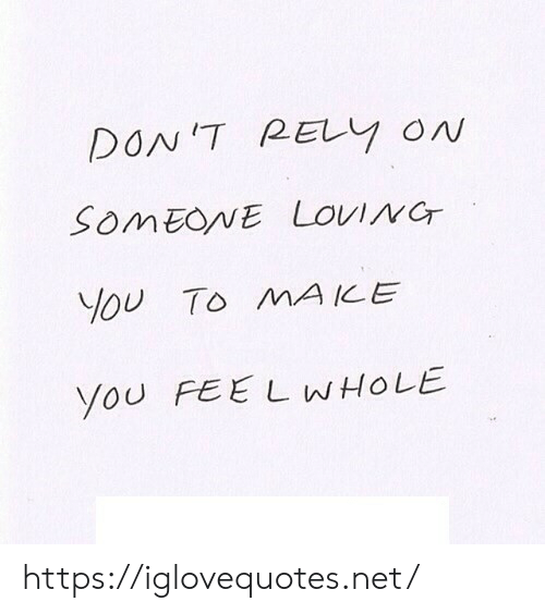 loving you: DON'T RELY ON  SOMEONE LOVING  You To MA ICE  You FEE L WHOLE https://iglovequotes.net/