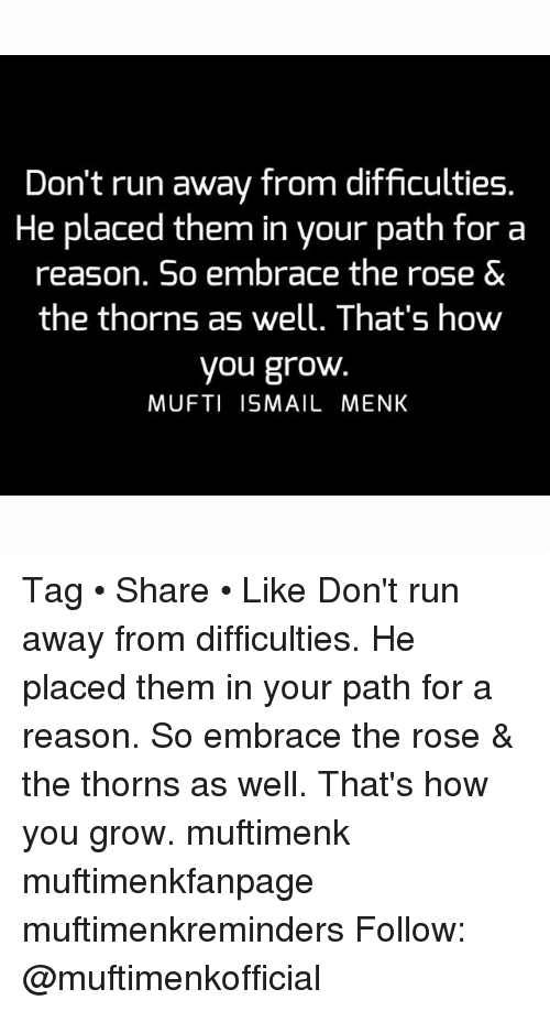 embracer: Don't run away from difficulties.  He placed them in your path for a  reason. So embrace the rose &  the thorns as well. That's how  you grow  MUFTI ISMAIL MENK Tag • Share • Like Don't run away from difficulties. He placed them in your path for a reason. So embrace the rose & the thorns as well. That's how you grow. muftimenk muftimenkfanpage muftimenkreminders Follow: @muftimenkofficial