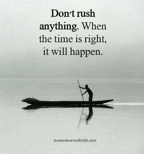 Rush, Time, and Com: Don't rush  anything. When  the time is right,  it will happen.  lessonslearnedinlife.com
