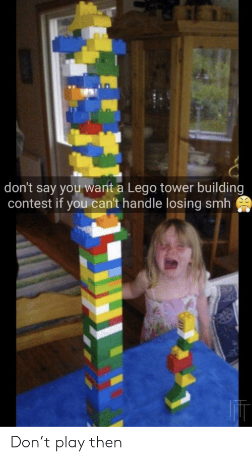 Lego, Smh, and Play: don't say you want a Lego tower building  contest if you can't handle losing smh Don't play then