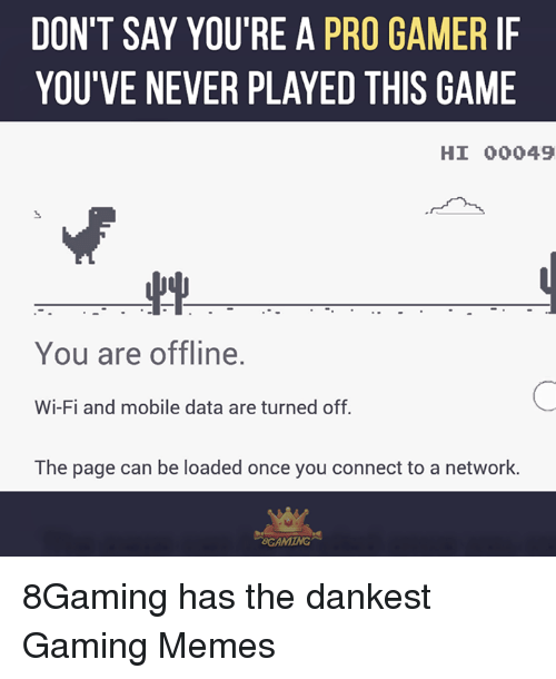 pro gamers: DON'T SAY YOU'RE A PRO GAMER IF  YOU'VE NEVER PLAYED THIS GAME  HI 00049  You are offline.  Wi-Fi and mobile data are turned off.  The page can be loaded once you connect to a network.  BOAMING 8Gaming has the dankest Gaming Memes