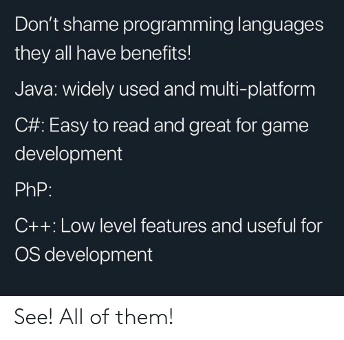 Benefits: Don't shame programming languages  they all have benefits!  Java: widely used and multi-platform  C#: Easy to read and great for game  development  PhP:  C++: Low level features and useful for  OS development See! All of them!