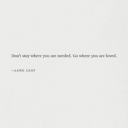 Lang: Don't stay where you are needed. Go where you are loved.  -LANG LEAV