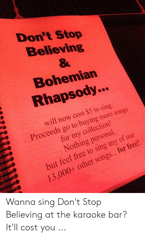 Karaoke Bar: Don't Stop  Believing  Bohemian  Rhapsody..  will now cost $5 to sing.  Proceeds go to buying more songs  for my collection!  Nothing personal,  but feel free to sing any of our  13,000+ other songs... for free!  0 Wanna sing Don't Stop Believing at the karaoke bar? It'll cost you ...