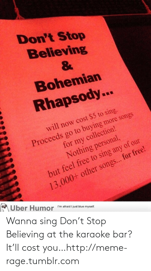 Karaoke Bar: Don't Stop  Believing  Bohemian  Rhapsody...  will now cost $5 to sing.  Proceeds go to buying more songs  for my collection!  Nothing personal,  but feel free to sing any of our  13,000+ other songs... for free!  Uber Humor  I'm afraid I just blue myself. Wanna sing Don't Stop Believing at the karaoke bar? It'll cost you…http://meme-rage.tumblr.com