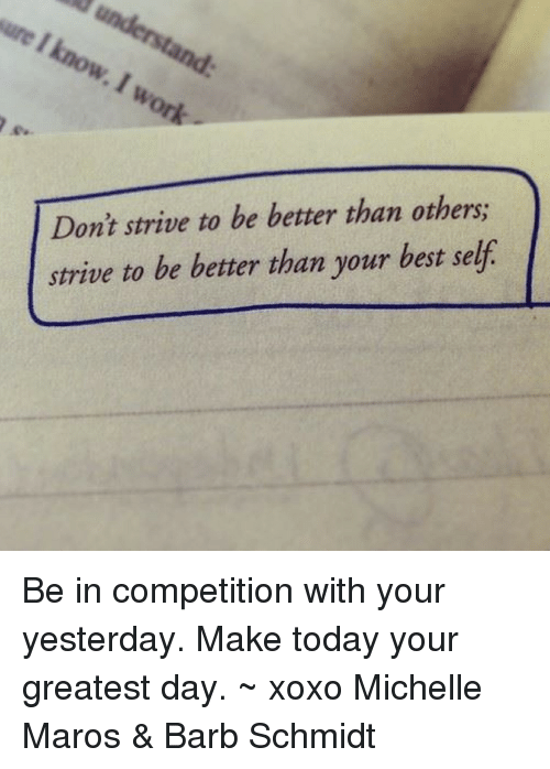 maro: Don't strive to be better than others;  strive to be better than your best self Be in competition with your yesterday. Make today your greatest day. ~ xoxo Michelle Maros & Barb Schmidt