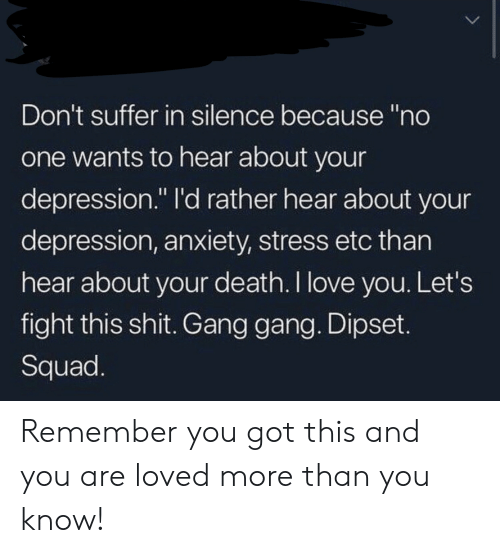 "Dipset, Love, and Shit: Don't suffer in silence because ""no  one wants to hear about your  depression."" I'd rather hear about your  depression, anxiety, stress etc than  hear about your death. I love you. Let's  fight this shit. Gang gang. Dipset.  Squad. Remember you got this and you are loved more than you know!"