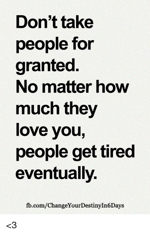 Dont Take People For Granted No Matter Now Much They Love You