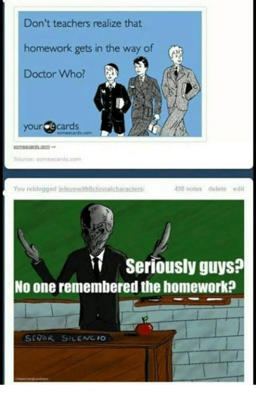 your ecards: Don't teachers realize that  homework gets in the way of  Doctor Who?  your ecards  Sounce someecards.com  You reblogged inloxewithfictionalcharacters  498 notes delete edit  iSeriously guys?  No one remembered the homework?