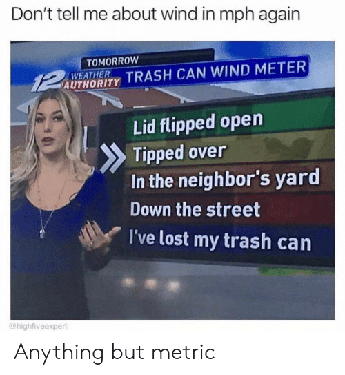 Anything But: Don't tell me about wind in mph again  TOMORROW  WEATHER  AUTHORITY TRASH CAN WIND METER  Lid flipped open  Tipped over  In the neighbor's yard  Down the street  I've lost my trash can  @highfiveexpert Anything but metric