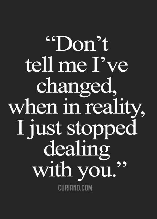"Ive Changed: ""Don't  tell me I've  changed,  when in reality  I just stopped  dealing  with you.'  CURIANO.COM"