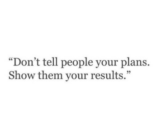 "Your Plans: ""Don't tell people your plans.  Show them your results.""  05"