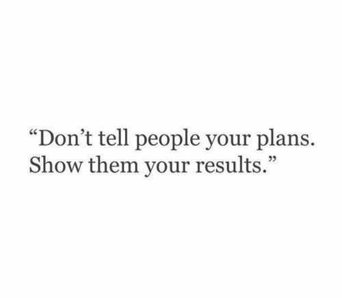 "Your Plans: ""Don't tell people your plans  Show them your results."""