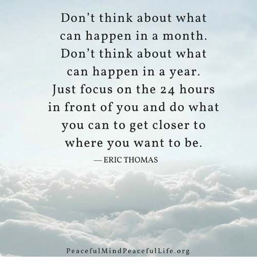Eric Thomas: Don't think about what  can happen in a month  Don't think about what  can happen in a year.  Just focus on the 24 hours  in front of you and do what  you can to get closer to  where you want to be  ERIC THOMAS  P e a c efu1Mind Pe a cefulLife .org