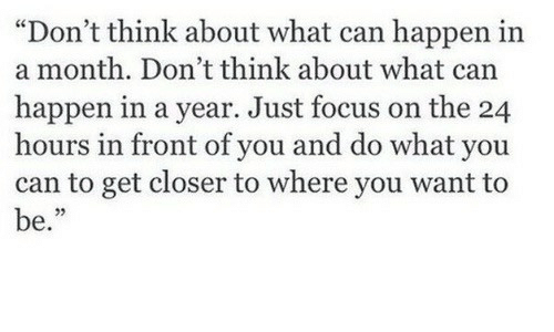 """Focus, Can, and Closer: """"Don't think about what can happen in  a month. Don't think about what can  happen in a year. Just focus on the 24  hours in front of you and do what you  can to get closer to where you want to  be."""""""