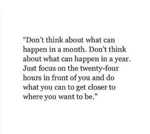 """Focus, Can, and Closer: """"Don't think about what can  happen in a month. Don't think  about what can happen in a year  Just focus on the twenty-four  hours in front of you and do  what you can to get closer to  where you want to be."""""""