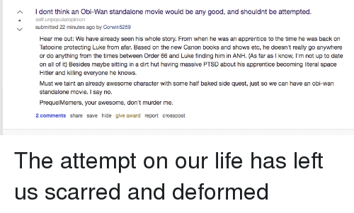 Baked, Books, and Life: dont think an Obi-Wan standalone movie would be any good, and shouldnt be attempted.  self.unpopularopinion  submitted 22 minutes ago by Corwin5259  Hear me out: We have already seen his whole story. From when he was an apprentice to the time he was back on  Tatooine protecting Luke from afar. Based on the new Canon books and shows etc, he doesn't really go anywhere  or do anything from the times between Order 66 and Luke finding him in ANH. (As far as I know, I'm not up to date  on all of it) Besides maybe sitting in a dirt hut having massive PTSD about his apprentice becoming literal space  Hitler and killing everyone he knows.  Must we taint an already awesome character with some half baked side quest, just so we can have an obi-wan  standalone movie. I say no.  PrequelMemers, your awesome, don't murder me  2 comments share save hide give award report crosspost