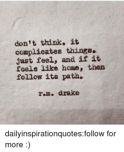 feels like home: don't think. it  complicates things.  just feel, and if it  feels like home, then  follow its path.  rom. drake dailyinspirationquotes:follow for more :)