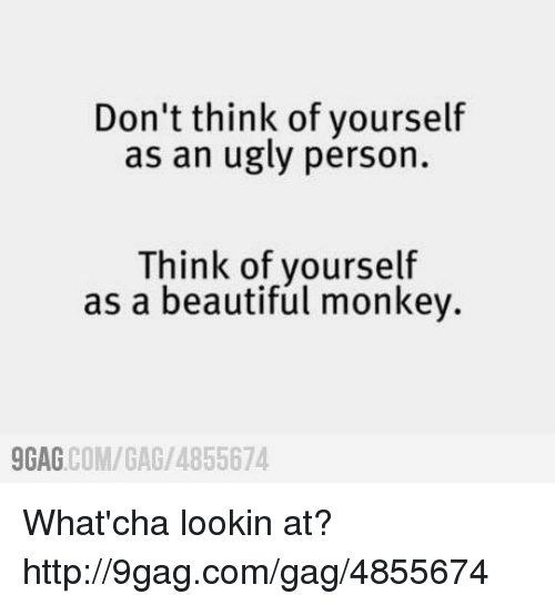 Whatcha Lookin At: Don't think of yourself  as an ugly person.  Think of yourself  as a beautiful monkey.  COM/GAG /4855674  9GAG What'cha lookin at? http://9gag.com/gag/4855674