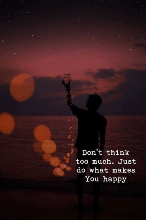 Too Much, Happy, and Think: Don't think  too much. Just  do what makes  You happy