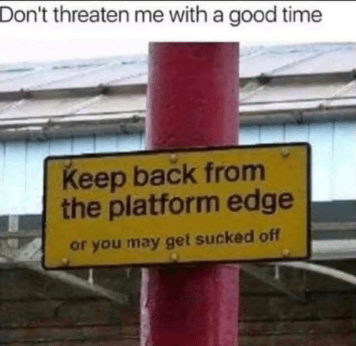 threaten: Don't threaten me with a good time  Keep back from  the platform edge  or you may get sucked off
