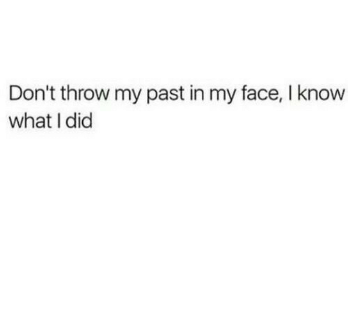 Did, Face, and What: Don't throw my past in my face, I know  what I did