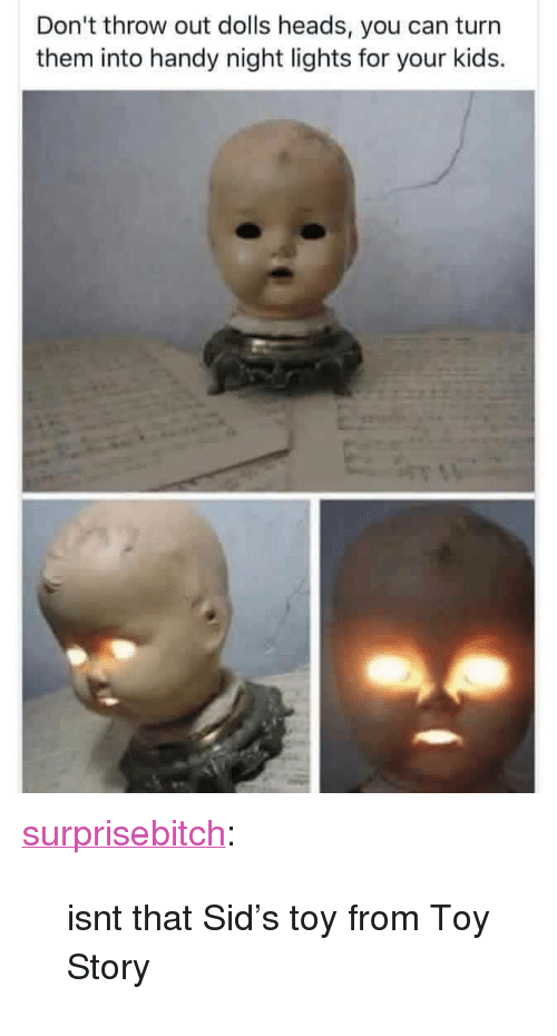 """sids: Don't throw out dolls heads, you can turn  them into handy night lights for your kids. <p><a href=""""http://supremecarlos.net/post/160317915355/isnt-that-sids-toy-from-toy-story"""" class=""""tumblr_blog"""" target=""""_blank"""">surprisebitch</a>:</p> <blockquote><p>isnt that Sid's toy from Toy Story</p></blockquote>"""