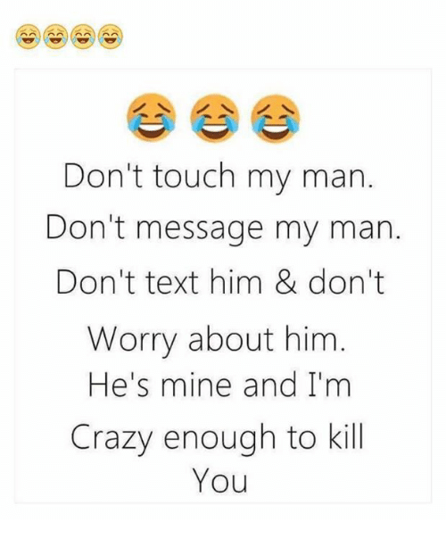 he's mine: Don't touch my man.  Don't message my man.  Don't text him & don't  Worry about him  He's mine and I'm  Crazy enough to kill  You