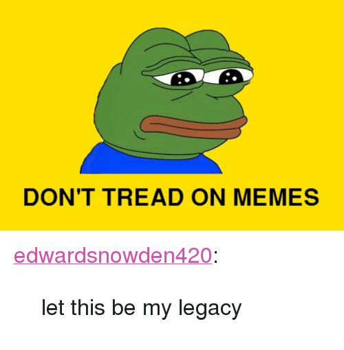 """Dont Tread: DON'T TREAD ON MEMES <p><a class=""""tumblr_blog"""" href=""""http://edwardsnowden420.tumblr.com/post/108326721294/let-this-be-my-legacy"""">edwardsnowden420</a>:</p>  <blockquote><p>let this be my legacy</p></blockquote>"""