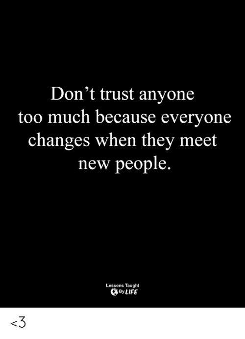Life, Memes, and Too Much: Don't trust anyone  too much because everyone  changes when thev meet  new people.  Lessons Taught  By LIFE <3