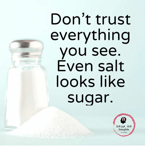 Dont Trust Everything You See Even Salt Looks Like Sugar Gr8 Ppl
