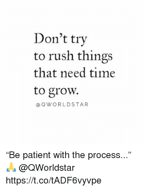 "Patient, Rush, and Time: Don't try  to rush things  that need time  to grow.  @QWORLDSTAR ""Be patient with the process..."" 🙏 @QWorldstar https://t.co/tADF6vyvpe"