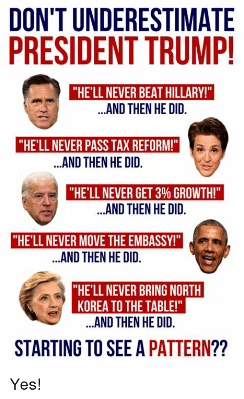 """Memes, North Korea, and Trump: DON'T UNDERESTIMATE  PRESIDENT TRUMP  """"HE'LL NEVER BEAT HILLARY!""""  ..AND THEN HE DID.  """"HE'LL NEVER PASS TAX REFORM!""""  .AND THEN HE DID.  """"HE'LL NEVER GET 3% GROWTH!""""  .AND THEN HE DID.  """"HE'LL NEVER MOVE THE EMBASSY!  AND THEN HE OID  """"HE'LL NEVER BRING NORTH  KOREA TO THE TABLE!""""  ..AND THEN HE DID.  STARTING TO SEE A PATTERN?? Yes!"""