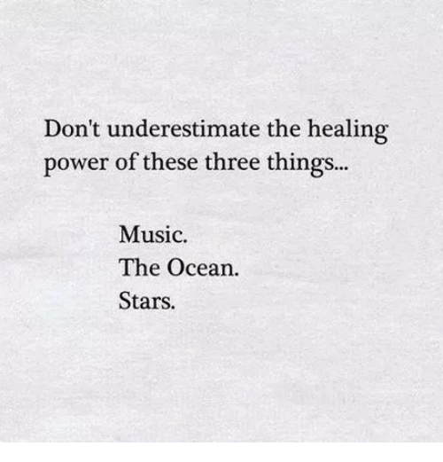 Music, Ocean, and Power: Don't underestimate the healing  power of these three things..  Music  The Ocean  Stars.