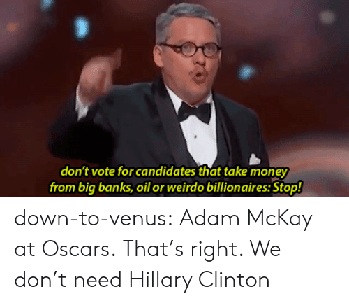 Mckay: don't vote for candidates that take money  from big banks, oil or weirdo billionaires: Stop! down-to-venus:  Adam McKay at Oscars. That's right. We don't need Hillary Clinton