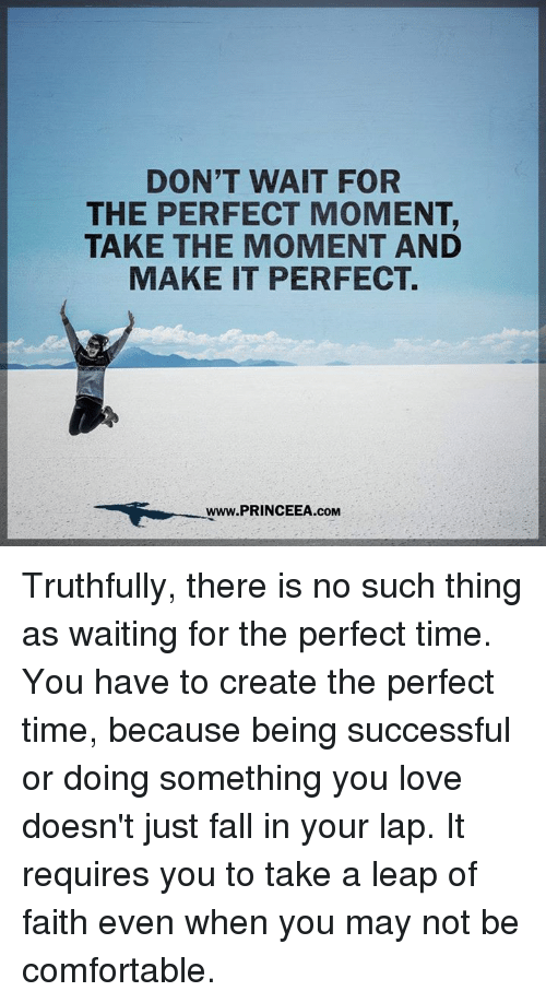 laps: DON'T WAIT FOR  THE PERFECT MOMENT,  TAKE THE MOMENT AND  MAKE IT PERFECT.  Www.PRINCEEA.cOM Truthfully, there is no such thing as waiting for the perfect time. You have to create the perfect time, because being successful or doing something you love doesn't just fall in your lap. It requires you to take a leap of faith even when you may not be comfortable.