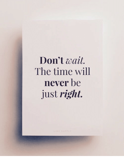 Just Right: Don't wait.  The time will  never be  just right.
