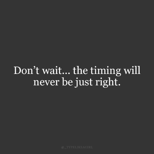 Just Right: Don't wait... the timing will  never be just right.