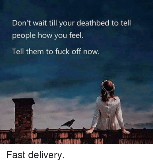 Dank, Fuck, and 🤖: Don't wait till your deathbed to tell  people how you feel  Tell them to fuck off now. Fast delivery.