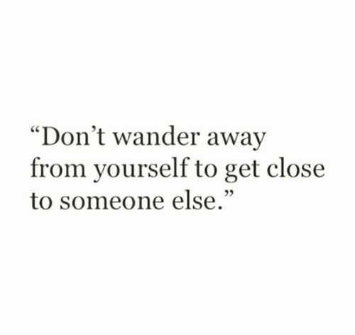"Closeness: ""Don't wander away  from yourself to get close  to someone else."""
